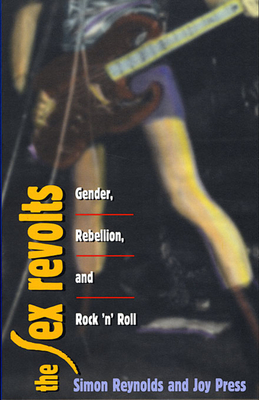 The Sex Revolts: Gender, Rebellion, and Rock 'n' Roll - Reynolds, Simon, and Press, Joy