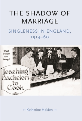 The Shadow of Marriage: Singleness in England, 1914-60 - Holden, Katherine