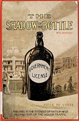 The Shadow of the Bottle 1915 Reprint: Published in the Interest of Nation-Wide Prohibition of the Liquor Traffic - Brown, Ross