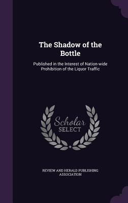 The Shadow of the Bottle: Published in the Interest of Nation-Wide Prohibition of the Liquor Traffic - Review and Herald Publishing Association (Creator)
