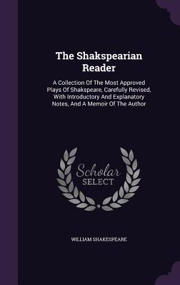 The Shakspearian Reader: A Collection of the Most Approved Plays of Shakspeare, Carefully Revised, with Introductory and Explanatory Notes, and a Memoir of the Author - Shakespeare, William