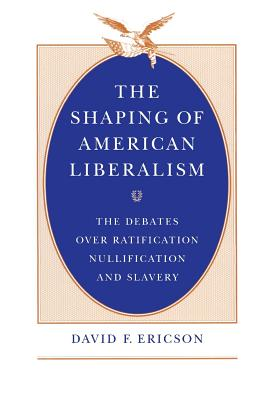 The Shaping of American Liberalism: The Debates Over Ratification, Nullification, and Slavery - Ericson, David F
