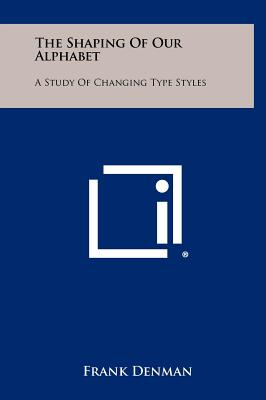 The Shaping of Our Alphabet: A Study of Changing Type Styles - Denman, Frank