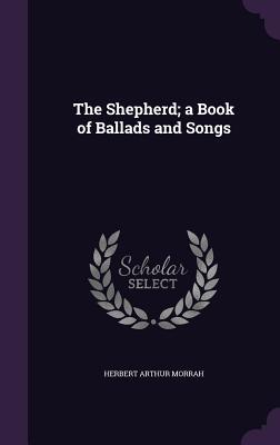 The Shepherd; A Book of Ballads and Songs - Morrah, Herbert Arthur
