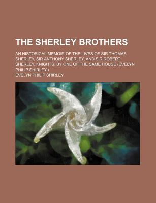 The Sherley Brothers; An Historical Memoir of the Lives of Sir Thomas Sherley, Sir Anthony Sherley, and Sir Robert Sherley, Knights. by One of the Same House (Evelyn Philip Shirley.) - Shirley, Evelyn Philip