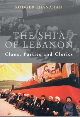The Shi'a of Lebanon: Clans, Parties and Clerics - Shanahan, Rodger