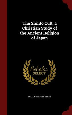 The Shinto Cult; A Christian Study of the Ancient Religion of Japan - Terry, Milton Spenser
