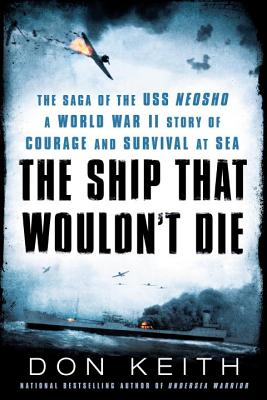 The Ship That Wouldn't Die: The Saga of the USS Neosho- A World War II Story of Courage and Survival at Sea - Keith, Don