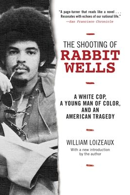 The Shooting of Rabbit Wells: A White Cop, a Young Man of Color, and an American Tragedy - Loizeaux, William