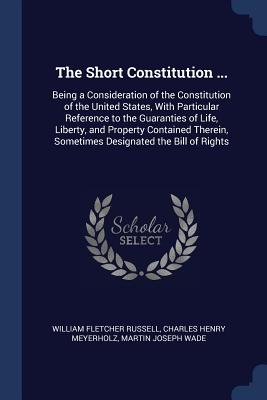 The Short Constitution ...: Being a Consideration of the Constitution of the United States, with Particular Reference to the Guaranties of Life, Liberty, and Property Contained Therein, Sometimes Designated the Bill of Rights - Russell, William Fletcher, and Meyerholz, Charles Henry, and Wade, Martin Joseph