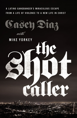 The Shot Caller: A Latino Gangbanger's Miraculous Escape from a Life of Violence to a New Life in Christ - Diaz, Casey, and Yorkey, Mike, and Cruz, Nicky (Foreword by)
