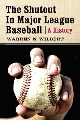 The Shutout in Major League Baseball: A History - Wilbert, Warren N.