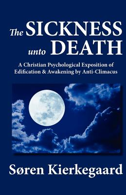 The Sickness Unto Death: A Christian Psychological Exposition of Edification & Awakening by Anti-Climacus - Kierkegaard, Soren