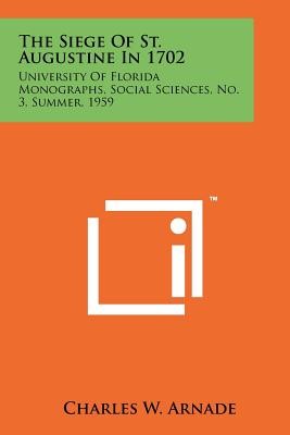 The Siege of St. Augustine in 1702: University of Florida Monographs, Social Sciences, No. 3, Summer, 1959 - Arnade, Charles Wolfgang