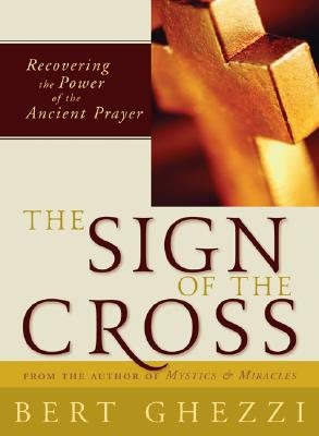 The Sign of the Cross: Recovering the Power of the Ancient Prayer - Ghezzi, Bert, PhD
