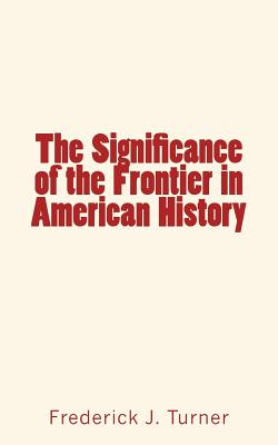 The Significance of the Frontier in American History - Turner, Frederick J