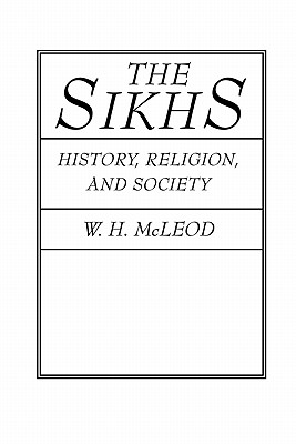 The Sikhs: History, Religion, and Society - McLeod, W H