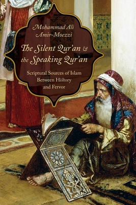 The Silent Qur'an and the Speaking Qur'an: Scriptural Sources of Islam Between History and Fervor - Amir-Moezzi, Mohammad Ali