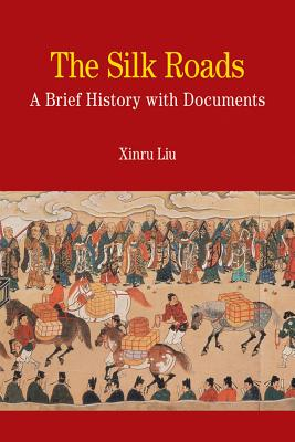 The Silk Roads: A Brief History with Documents - Liu, Xinru