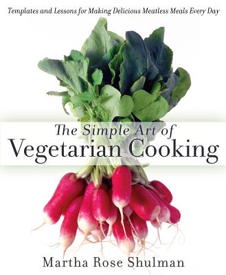 The Simple Art of Vegetarian Cooking: Templates and Lessons for Making Delicious Meatless Meals Every Day - Shulman, Martha Rose