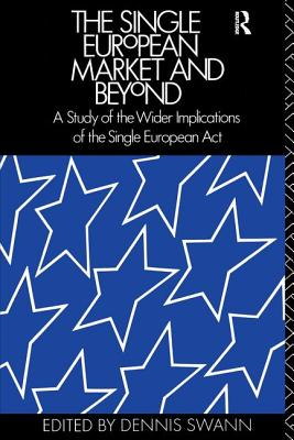 The Single European Market and Beyond: A Study of the Wider Implications of the Single European Act - Swann, Dennis, Professor (Editor)