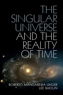The Singular Universe and the Reality of Time: A Proposal in Natural Philosophy - Unger, Roberto Mangabeira