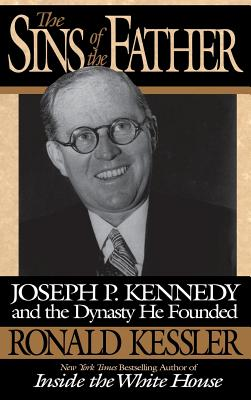 The Sins of the Father: Joseph P. Kennedy and the Dynasty He Founded - Kessler, Ronald