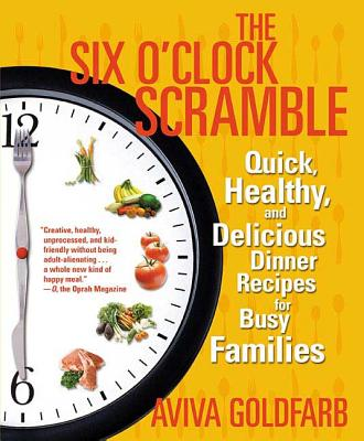 The Six O'Clock Scramble: Quick, Healthy, and Delicious Dinner Recipes for Busy Families - Goldfarb, Aviva