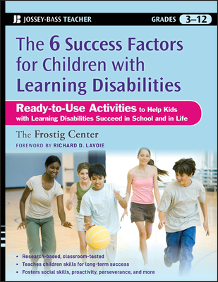 The Six Success Factors for Children with Learning Disabilities: Ready-to-Use Activities to Help Kids with LD Succeed in School and in Life - Frostig Center, and Lavoie, Richard D. (Foreword by)