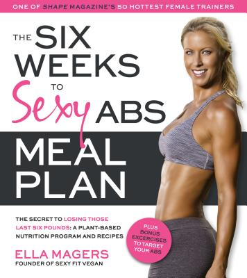 The Six Weeks to Sexy Abs Meal Plan: The Secret to Losing Those Last Six Pounds: A Plant-Based Nutrition Program and Recipes - Magers, Ella