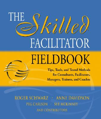The Skilled Facilitator Fieldbook: Tips, Tools, and Tested Methods for Consultants, Facilitators, Managers, Trainers, and Coaches - Schwarz, Roger M, and Davidson, Anne, and Carlson, Peg