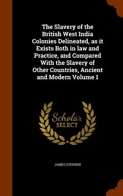 The Slavery of the British West India Colonies Delineated, as It Exists Both in Law and Practice, and Compared with the Slavery of Other Countries, Ancient and Modern Volume 1 - Stephen, James, Sir