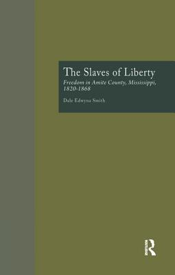 The Slaves of Liberty: Freedom in Amite County, Mississippi, 1820-1868 - Smith, Dale Edwyna