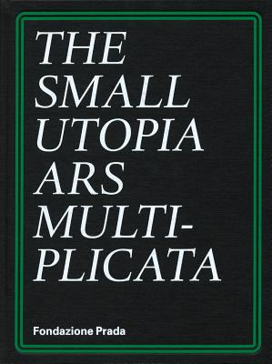 The Small Utopia: Ars Multiplicata - Celant, Germano (Introduction by), and Esche, Charles (Text by), and Fox Weber, Nicholas (Text by)