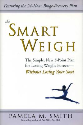 The Smart Weigh: The Simple, 5-Point Plan to Losing Weight Forever-Without Losing Your Soul - Smith, Pamela M, R.D.