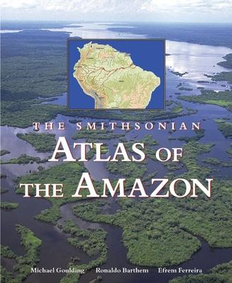 The Smithsonian Atlas of the Amazon - Goulding, Michael, Professor, and Barthem, Ronaldo, and Ferreira, Efrem