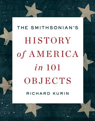 The Smithsonian's History of America in 101 Objects - Kurin, Richard