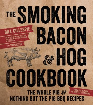 The Smoking Bacon & Hog Cookbook: The Whole Pig & Nothing But the Pig BBQ Recipes - Gillespie, Bill