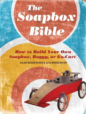 The Soapbox Bible: How to Build Your Own Soapbox, Buggy, or Go-Cart - Bridgewater, Julian, and Bridgewater, Glyn