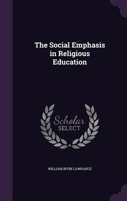 The Social Emphasis in Religious Education - Lawrance, William Irvin