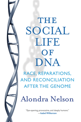 The Social Life of DNA: Race, Reparations, and Reconciliation After the Genome - Nelson, Alondra, Professor