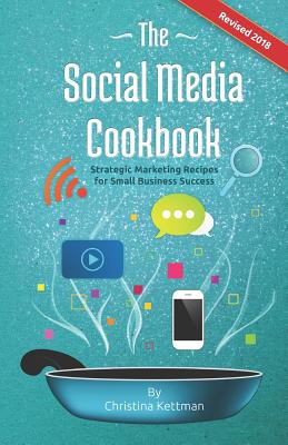 The Social Media Cookbook: Strategic Marketing Recipes for Small Business Success - Kettman, Christina, and Richardson, Tony (Designer)