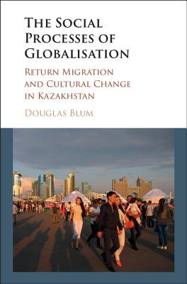 The Social Process of Globalization: Return Migration and Cultural Change in Kazakhstan - Blum, Douglas W.