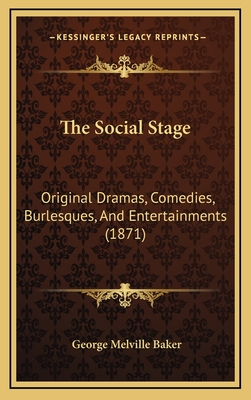 The Social Stage: Original Dramas, Comedies, Burlesques, and Entertainments (1871) - Baker, George Melville