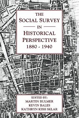 The Social Survey in Historical Perspective, 1880-1940 - Bulmer, Martin (Editor), and Bales, Kevin (Editor), and Sklar, Kathryn Kish (Editor)