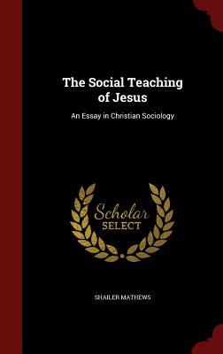 The Social Teaching of Jesus: An Essay in Christian Sociology - Mathews, Shailer