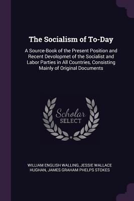 The Socialism of To-Day: A Source-Book of the Present Position and Recent Devolopmet of the Socialist and Labor Parties in All Countries, Consisting Mainly of Original Documents - Walling, William English, and Hughan, Jessie Wallace, and Stokes, James Graham Phelps