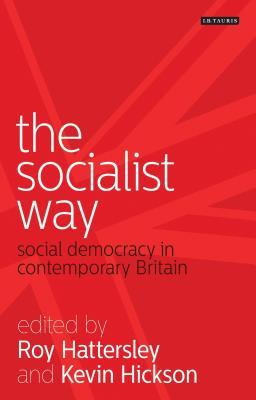 The Socialist Way: Social Democracy in Contemporary Britain - Hattersley, Roy (Editor), and Hickson, Kevin (Editor)