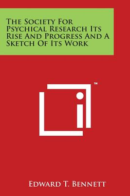 The Society for Psychical Research Its Rise and Progress and a Sketch of Its Work - Bennett, Edward T