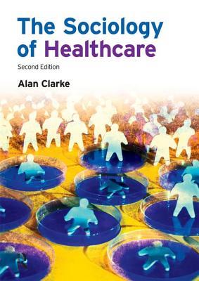 The Sociology of Healthcare - Clarke, Alan